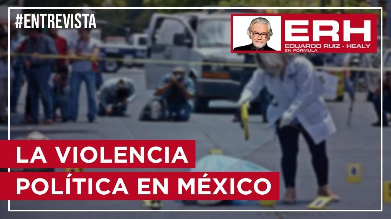 La violencia política en México - Eduardo Ruiz-Healy En Fórmula